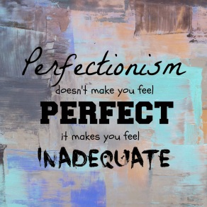 Perfectionism doesn't make you fell perfect, it makes you feel inadequate