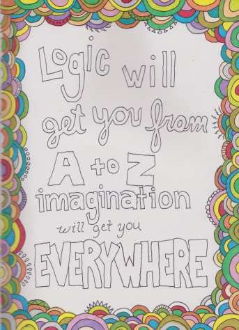 Logic will get you from A to Z. Imagination will get you everywhere - Einstein