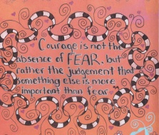 Courage is not the absense of fear, but rather the judgement that something else is more important -Ambrose Redmoon