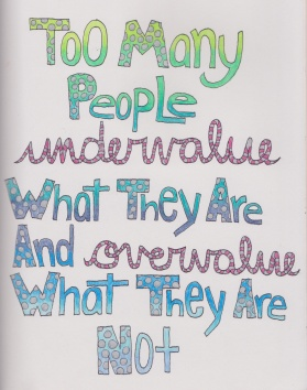 Too many people undervalue what they are and over value what they are not.